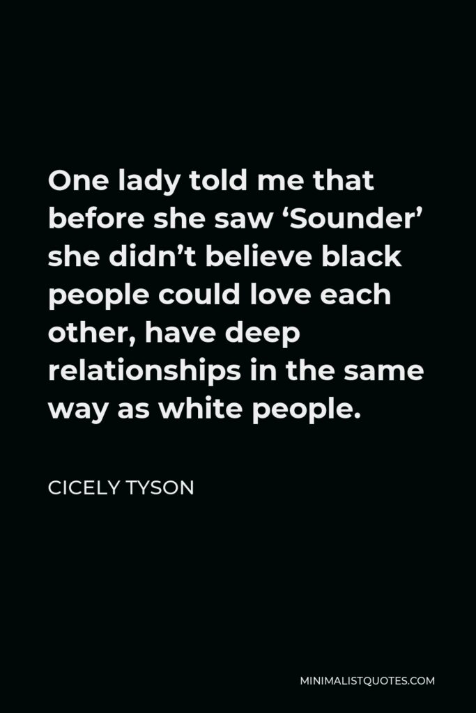 Cicely Tyson Quote - One lady told me that before she saw 'Sounder' she didn't believe black people could love each other, have deep relationships in the same way as white people.