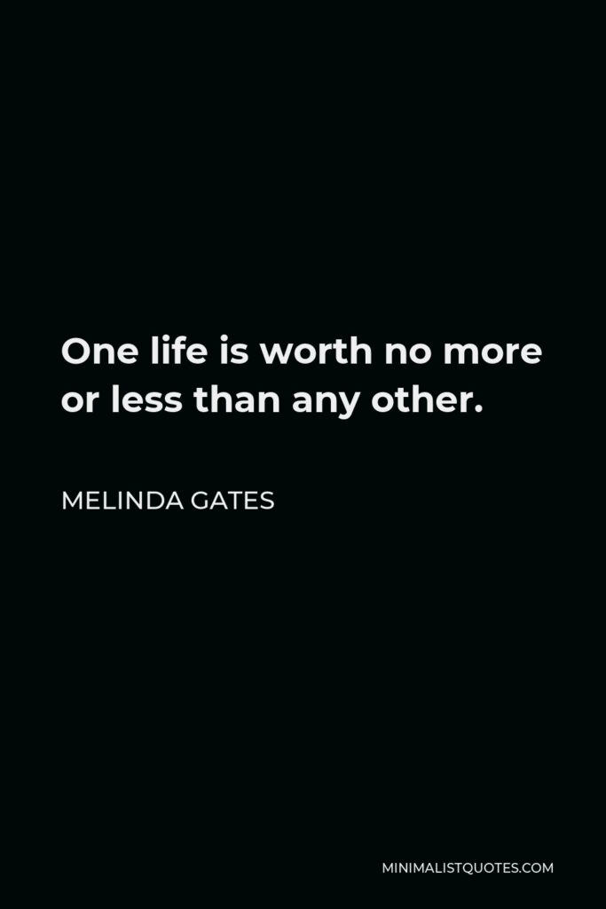 Melinda Gates Quote - One life is worth no more or less than any other.
