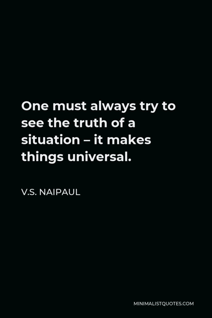 V.S. Naipaul Quote - One must always try to see the truth of a situation – it makes things universal.