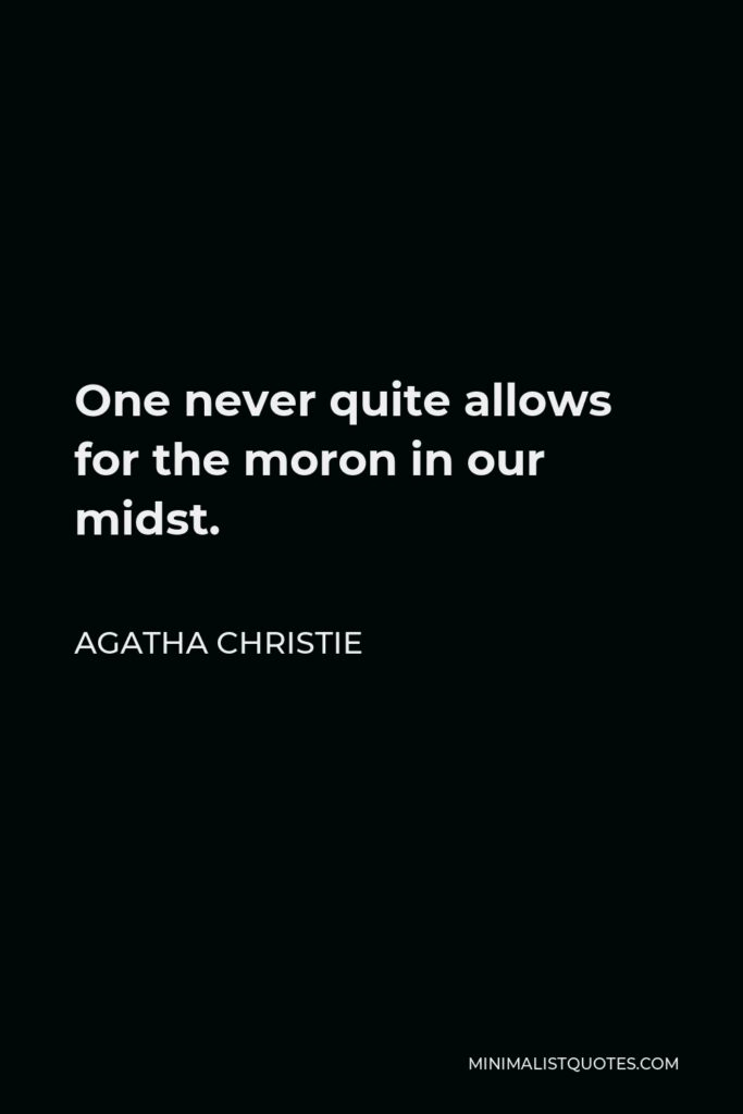 Agatha Christie Quote - One never quite allows for the moron in our midst.