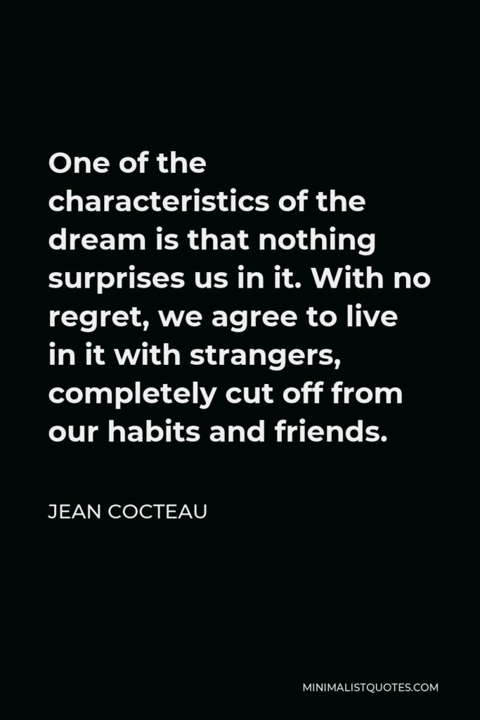 Jean Cocteau Quote - One of the characteristics of the dream is that nothing surprises us in it. With no regret, we agree to live in it with strangers, completely cut off from our habits and friends.