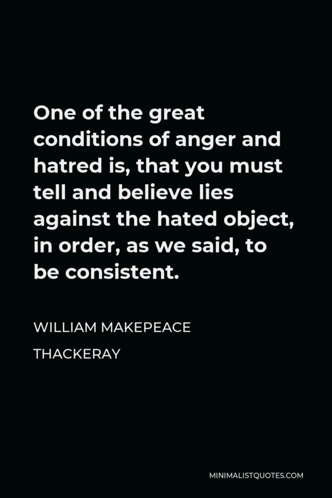 William Makepeace Thackeray Quote - One of the great conditions of anger and hatred is, that you must tell and believe lies against the hated object, in order, as we said, to be consistent.