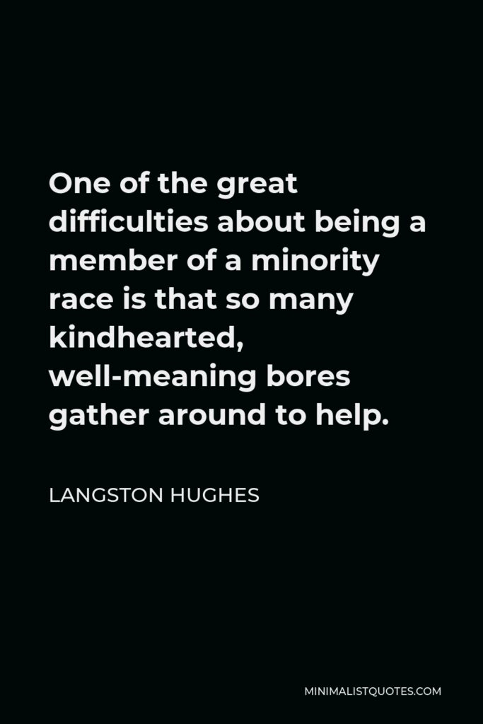 Langston Hughes Quote - One of the great difficulties about being a member of a minority race is that so many kindhearted, well-meaning bores gather around to help.