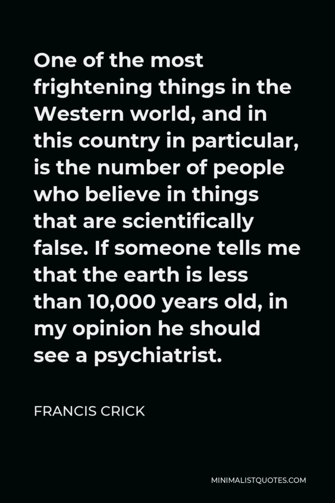 Francis Crick Quote - One of the most frightening things in the Western world, and in this country in particular, is the number of people who believe in things that are scientifically false. If someone tells me that the earth is less than 10,000 years old, in my opinion he should see a psychiatrist.