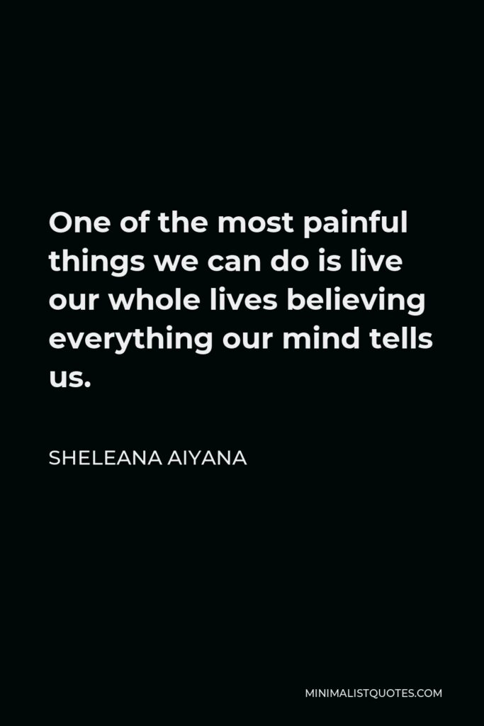 Sheleana Aiyana Quote - One of the most painful things we can do is live our whole lives believing everything our mind tells us.