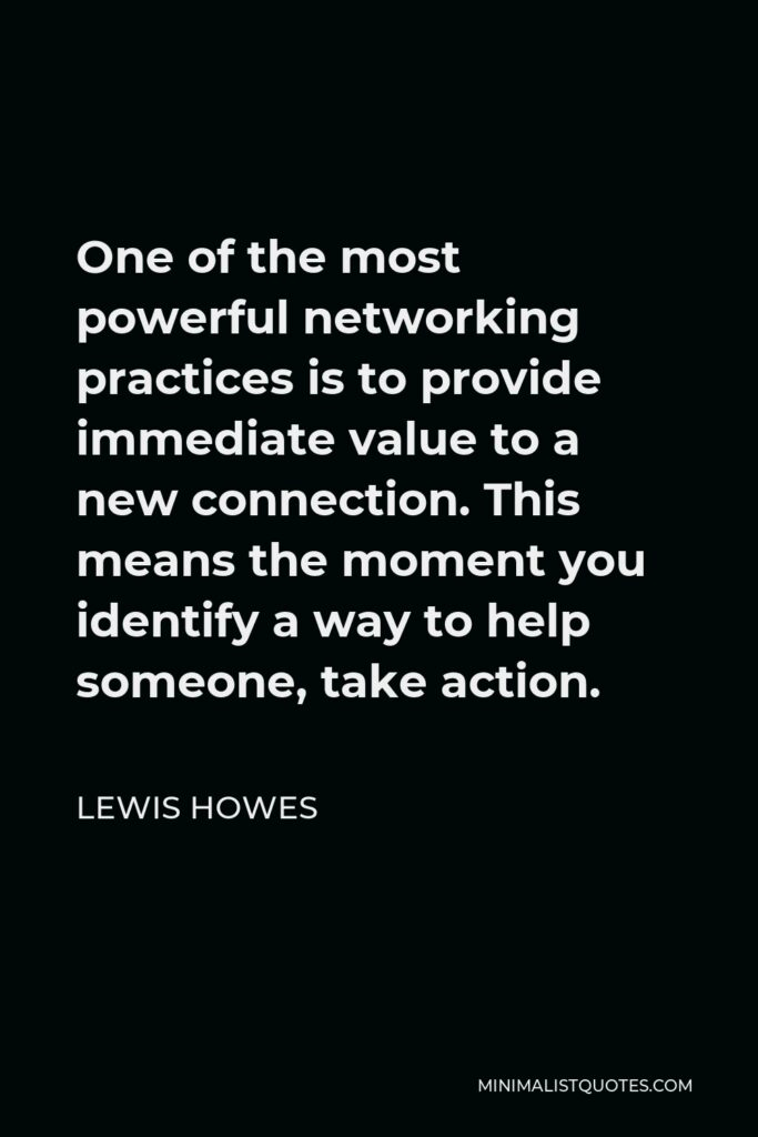 Lewis Howes Quote - One of the most powerful networking practices is to provide immediate value to a new connection. This means the moment you identify a way to help someone, take action.
