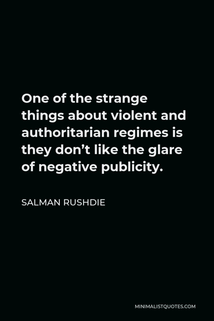 Salman Rushdie Quote - One of the strange things about violent and authoritarian regimes is they don't like the glare of negative publicity.