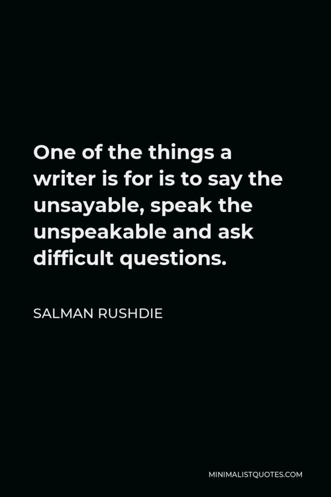 Salman Rushdie Quote - One of the things a writer is for is to say the unsayable, speak the unspeakable and ask difficult questions.
