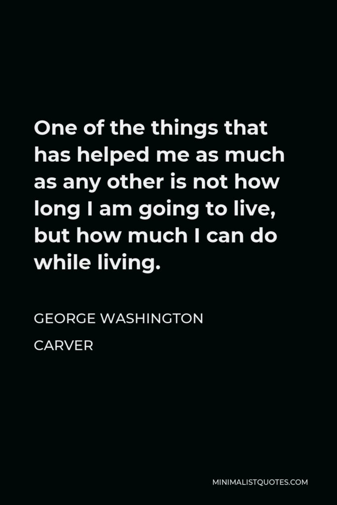 George Washington Carver Quote - One of the things that has helped me as much as any other is not how long I am going to live, but how much I can do while living.