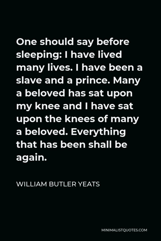 William Butler Yeats Quote - One should say before sleeping: I have lived many lives. I have been a slave and a prince. Many a beloved has sat upon my knee and I have sat upon the knees of many a beloved. Everything that has been shall be again.