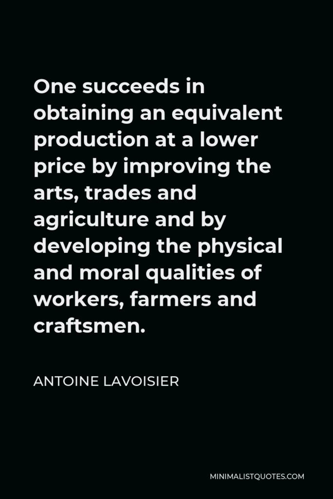 Antoine Lavoisier Quote - One succeeds in obtaining an equivalent production at a lower price by improving the arts, trades and agriculture and by developing the physical and moral qualities of workers, farmers and craftsmen.