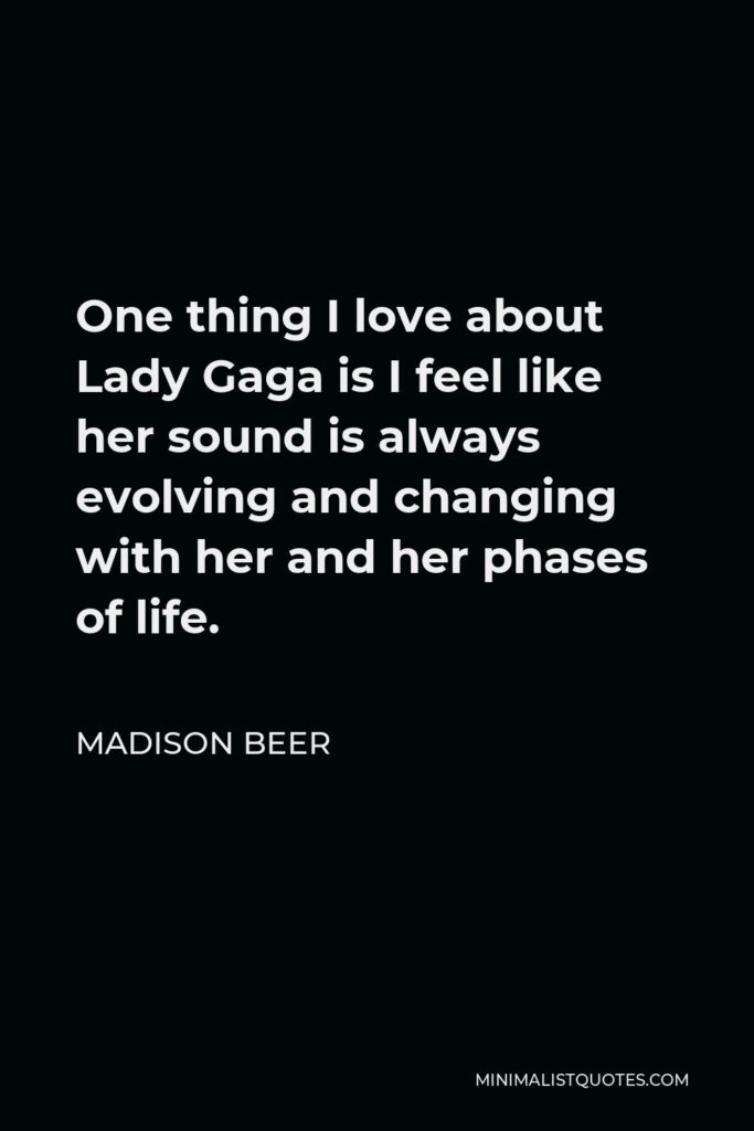 Madison Beer Quote - One thing I love about Lady Gaga is I feel like her sound is always evolving and changing with her and her phases of life.