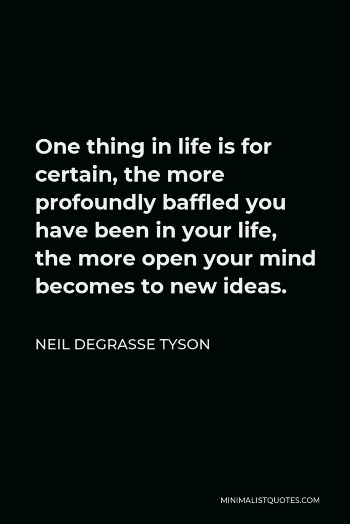 Neil deGrasse Tyson Quote - One thing in life is for certain, the more profoundly baffled you have been in your life, the more open your mind becomes to new ideas.