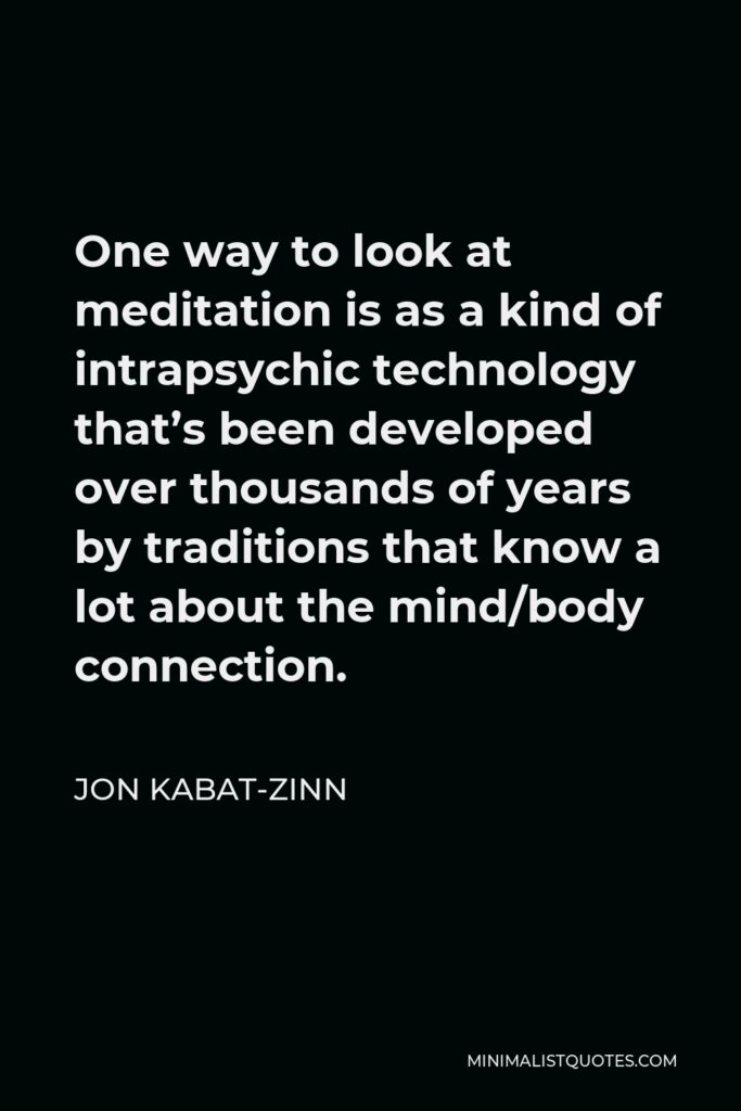 Jon Kabat-Zinn Quote - One way to look at meditation is as a kind of intrapsychic technology that's been developed over thousands of years by traditions that know a lot about the mind/body connection.