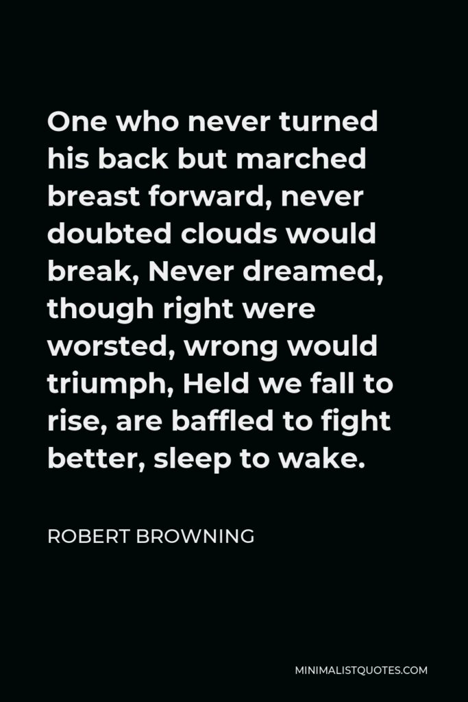 Robert Browning Quote - One who never turned his back but marched breast forward, never doubted clouds would break, Never dreamed, though right were worsted, wrong would triumph, Held we fall to rise, are baffled to fight better, sleep to wake.