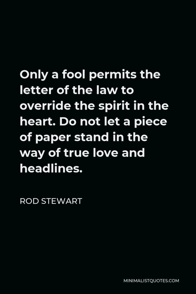 Rod Stewart Quote - Only a fool permits the letter of the law to override the spirit in the heart. Do not let a piece of paper stand in the way of true love and headlines.