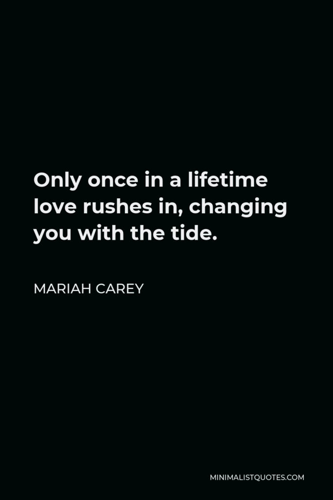Mariah Carey Quote - Only once in a lifetime love rushes in, changing you with the tide.