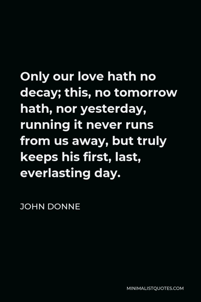 John Donne Quote - Only our love hath no decay; this, no tomorrow hath, nor yesterday, running it never runs from us away, but truly keeps his first, last, everlasting day.