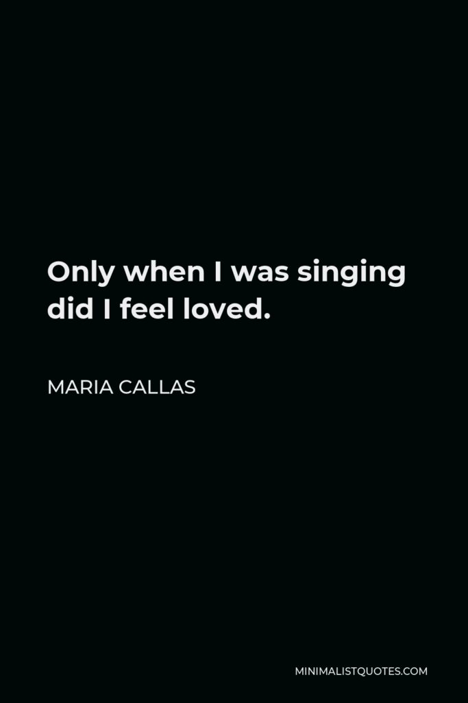Maria Callas Quote - Only when I was singing did I feel loved.