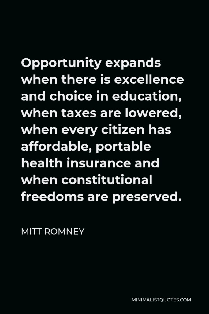 Mitt Romney Quote - Opportunity expands when there is excellence and choice in education, when taxes are lowered, when every citizen has affordable, portable health insurance and when constitutional freedoms are preserved.