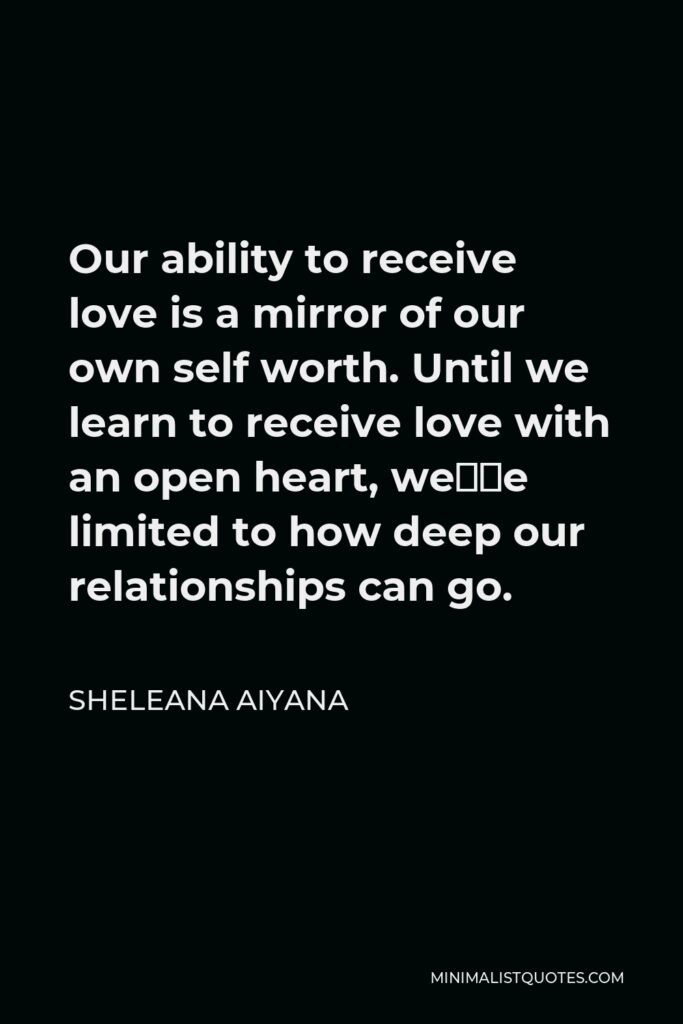 Sheleana Aiyana Quote - Our ability to receive love is a mirror of our own self worth. Until we learn to receive love with an open heart, we're limited to how deep our relationships can go.