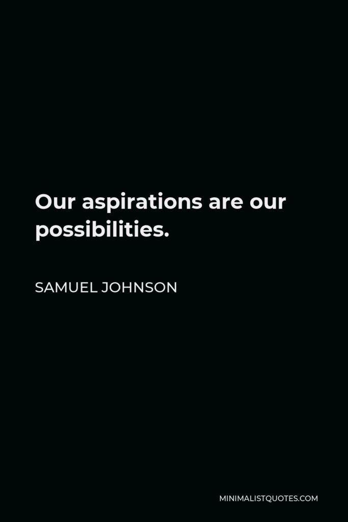 Samuel Johnson Quote - Our aspirations are our possibilities.