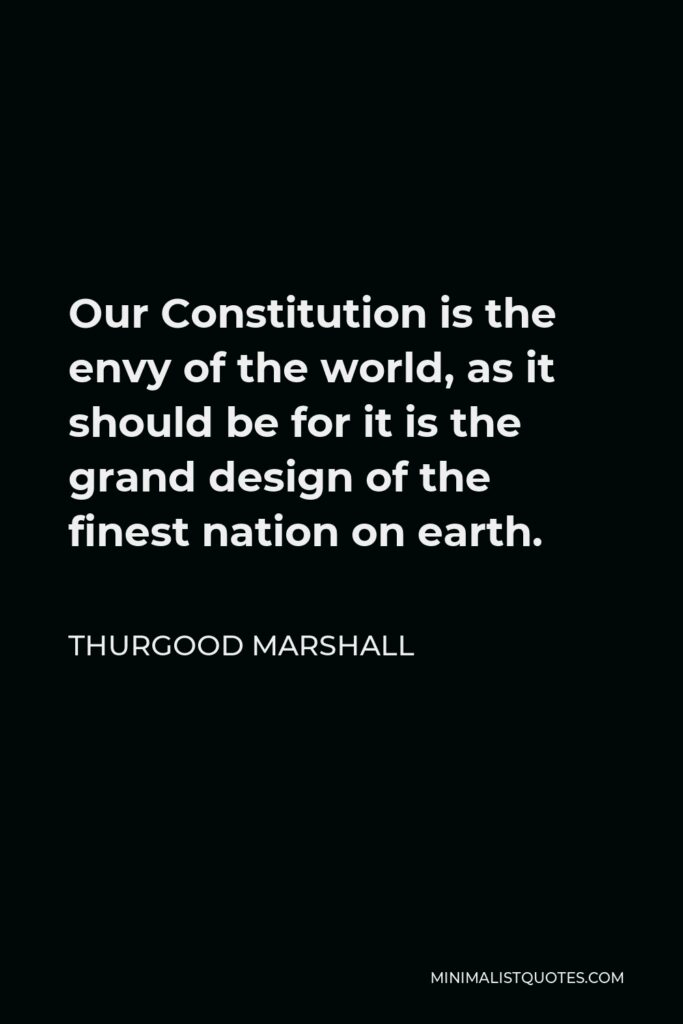 Thurgood Marshall Quote - Our Constitution is the envy of the world, as it should be for it is the grand design of the finest nation on earth.