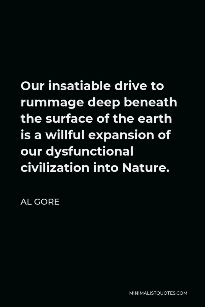 Al Gore Quote - Our insatiable drive to rummage deep beneath the surface of the earth is a willful expansion of our dysfunctional civilization into Nature.