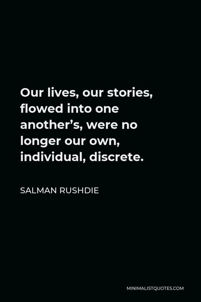 Salman Rushdie Quote - Our lives, our stories, flowed into one another's, were no longer our own, individual, discrete.