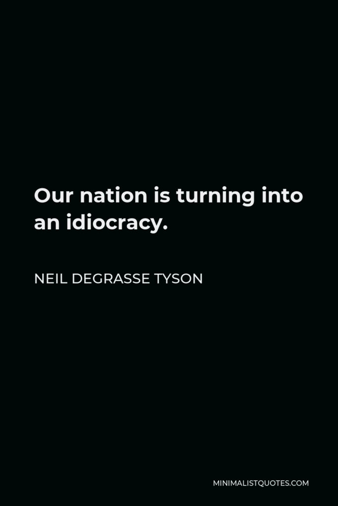 Neil deGrasse Tyson Quote - Our nation is turning into an idiocracy.