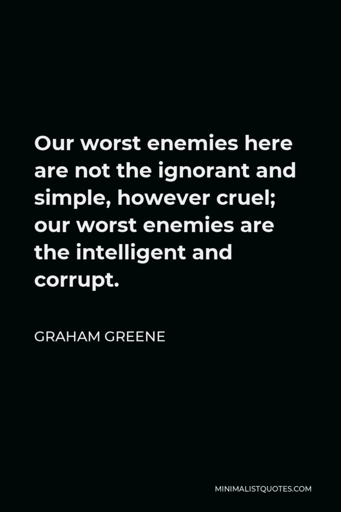 Graham Greene Quote - Our worst enemies here are not the ignorant and simple, however cruel; our worst enemies are the intelligent and corrupt.