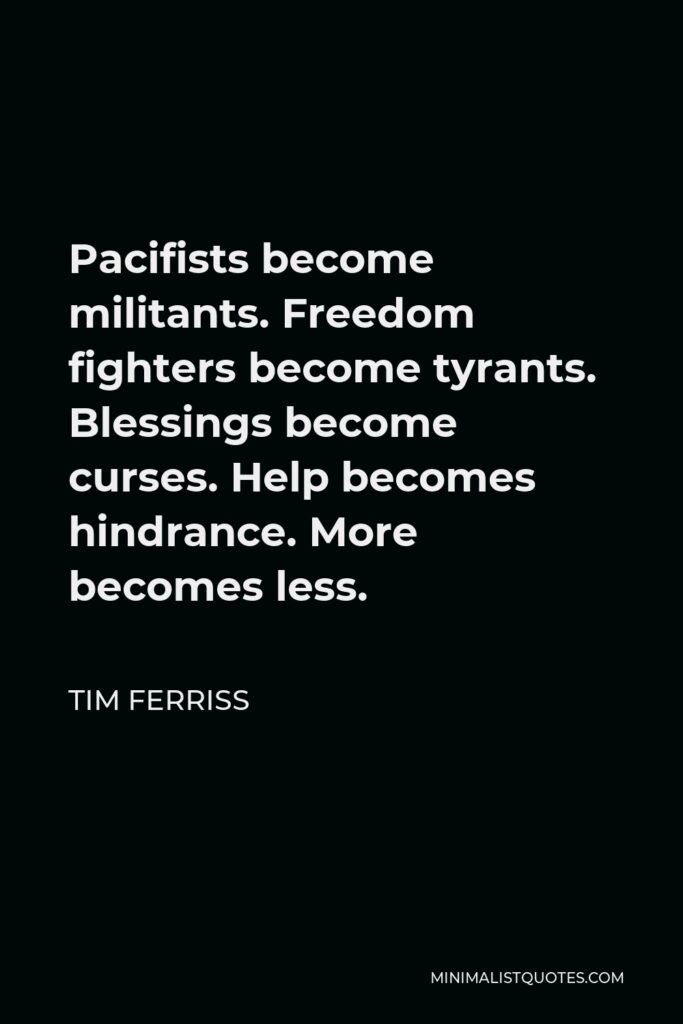 Tim Ferriss Quote - Pacifists become militants. Freedom fighters become tyrants. Blessings become curses. Help becomes hindrance. More becomes less.