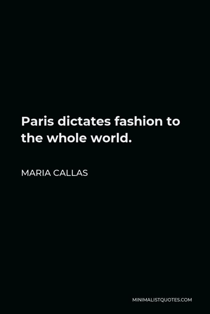 Maria Callas Quote - Paris dictates fashion to the whole world.
