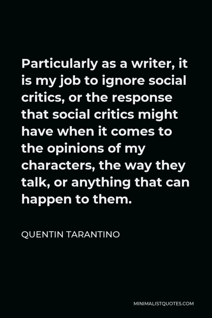 Quentin Tarantino Quote - Particularly as a writer, it is my job to ignore social critics, or the response that social critics might have when it comes to the opinions of my characters, the way they talk, or anything that can happen to them.