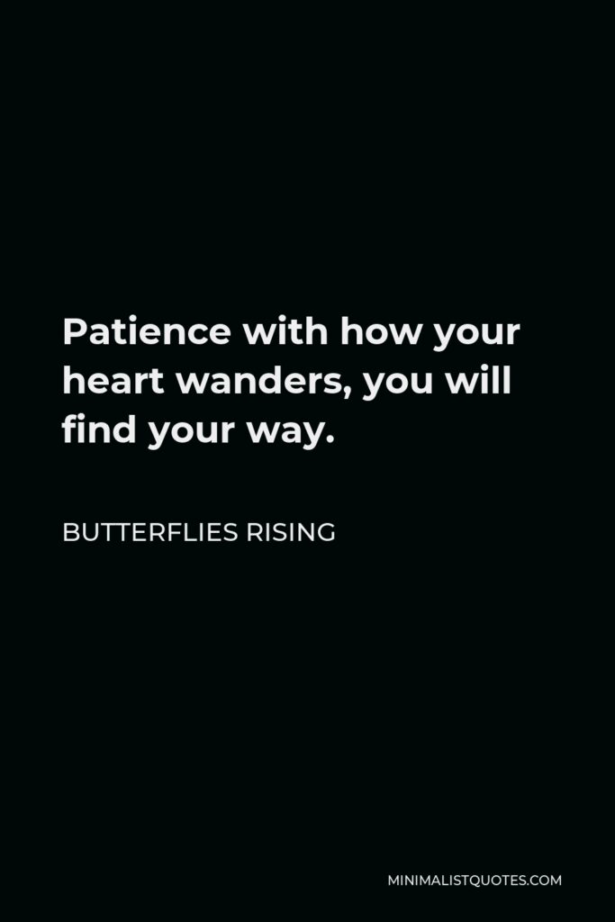 Butterflies Rising Quote - Patience with how your heart wanders, you will find your way.