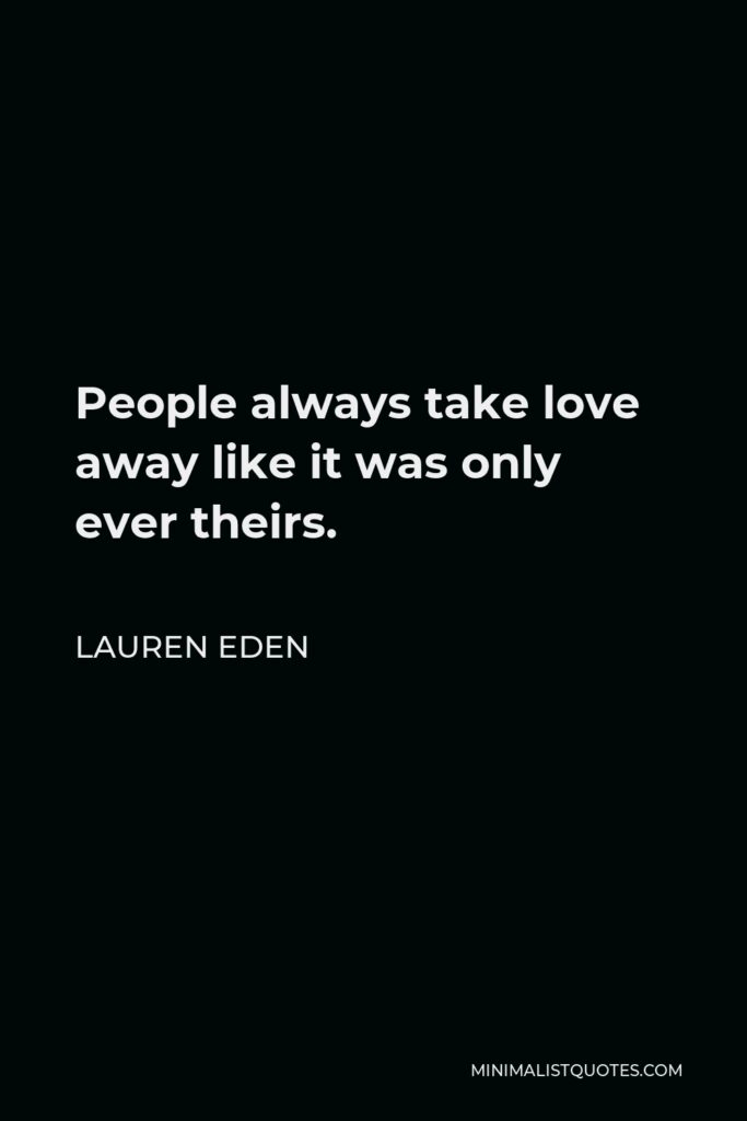 Lauren Eden Quote - People always take love away like it was only ever theirs.