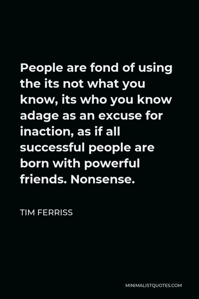 Tim Ferriss Quote - People are fond of using the its not what you know, its who you know adage as an excuse for inaction, as if all successful people are born with powerful friends. Nonsense.