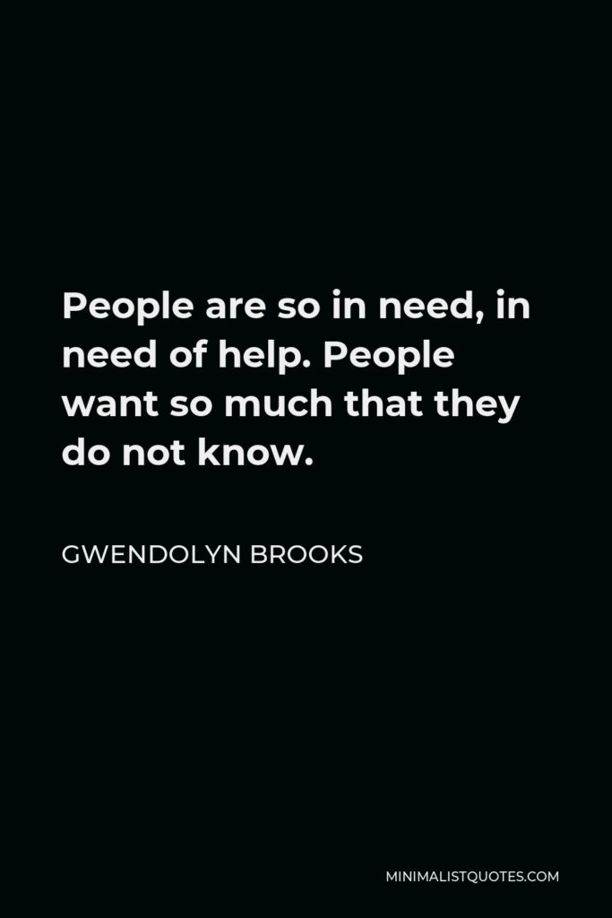 Gwendolyn Brooks Quote - People are so in need, in need of help. People want so much that they do not know.