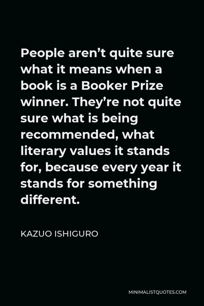 Kazuo Ishiguro Quote - People aren't quite sure what it means when a book is a Booker Prize winner. They're not quite sure what is being recommended, what literary values it stands for, because every year it stands for something different.