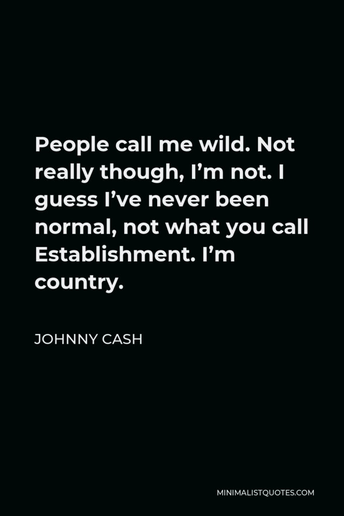 Johnny Cash Quote - People call me wild. Not really though, I'm not. I guess I've never been normal, not what you call Establishment. I'm country.