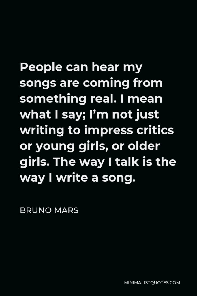 Bruno Mars Quote - People can hear my songs are coming from something real. I mean what I say; I'm not just writing to impress critics or young girls, or older girls. The way I talk is the way I write a song.