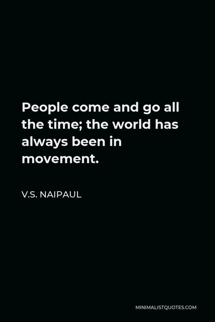 V.S. Naipaul Quote - People come and go all the time; the world has always been in movement.