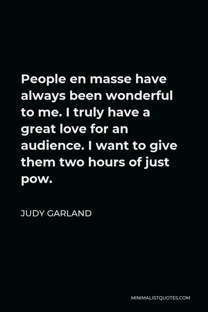 Judy Garland Quote - People en masse have always been wonderful to me. I truly have a great love for an audience. I want to give them two hours of just pow.