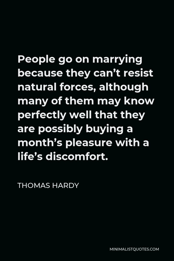 Thomas Hardy Quote - People go on marrying because they can't resist natural forces, although many of them may know perfectly well that they are possibly buying a month's pleasure with a life's discomfort.