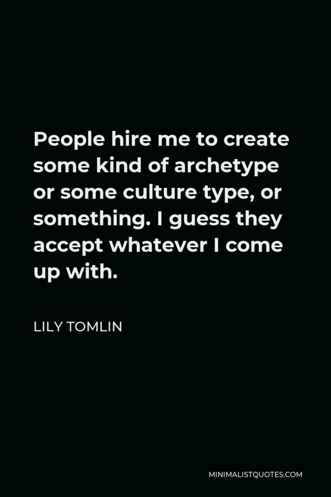 Lily Tomlin Quote - People hire me to create some kind of archetype or some culture type, or something. I guess they accept whatever I come up with.