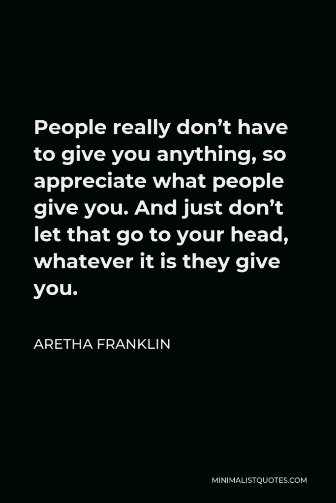Aretha Franklin Quote - People really don't have to give you anything, so appreciate what people give you. And just don't let that go to your head, whatever it is they give you.