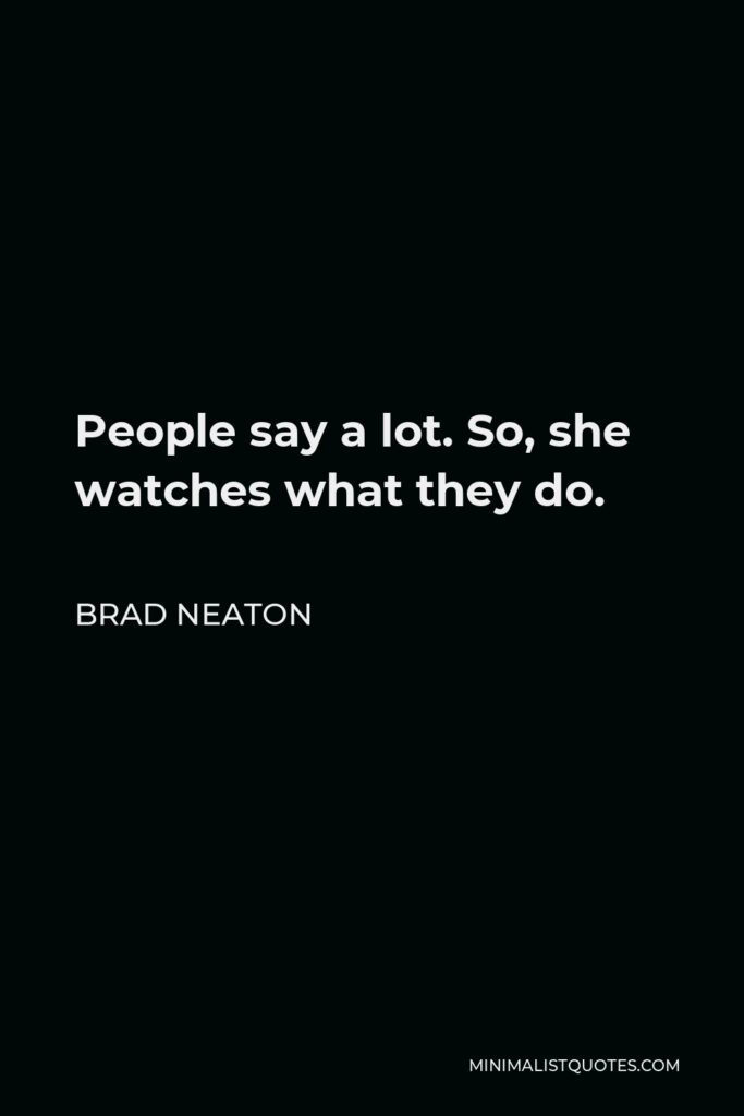 Brad Neaton Quote - People say a lot. So, she watches what they do.