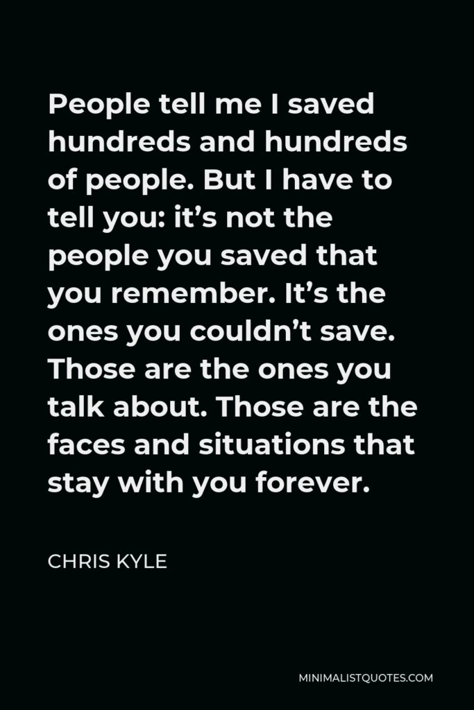 Chris Kyle Quote - People tell me I saved hundreds and hundreds of people. But I have to tell you: it's not the people you saved that you remember. It's the ones you couldn't save. Those are the ones you talk about. Those are the faces and situations that stay with you forever.