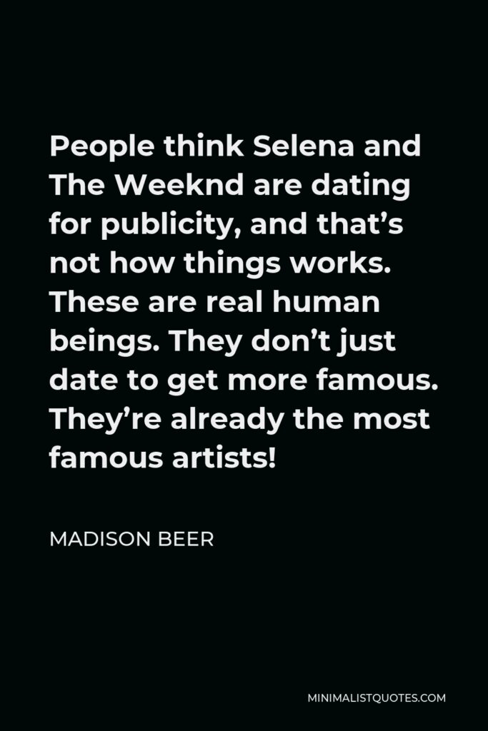 Madison Beer Quote - People think Selena and The Weeknd are dating for publicity, and that's not how things works. These are real human beings. They don't just date to get more famous. They're already the most famous artists!