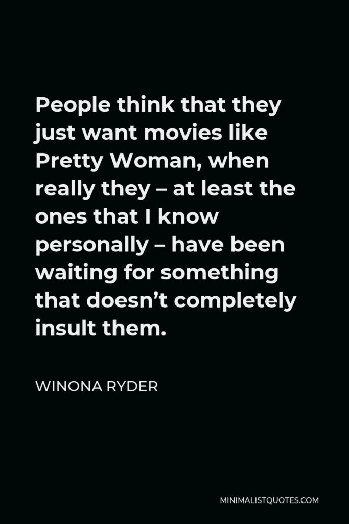 Winona Ryder Quote - People think that they just want movies like Pretty Woman, when really they – at least the ones that I know personally – have been waiting for something that doesn't completely insult them.
